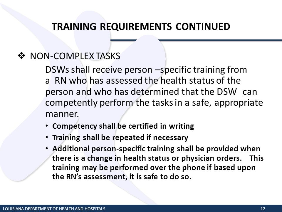 TRAINING REQUIREMENTS CONTINUED NON-COMPLEX TASKS DSWs shall receive person –specific training from a RN who has assessed the health status of the per