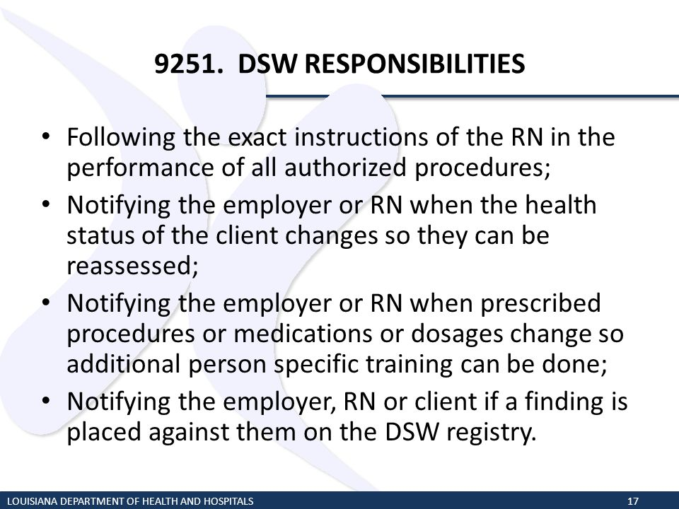 9251. DSW RESPONSIBILITIES Following the exact instructions of the RN in the performance of all authorized procedures; Notifying the employer or RN wh