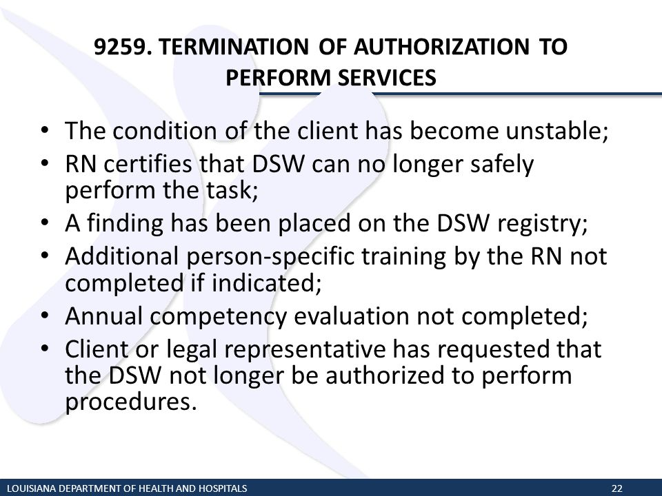 9259. TERMINATION OF AUTHORIZATION TO PERFORM SERVICES The condition of the client has become unstable; RN certifies that DSW can no longer safely per