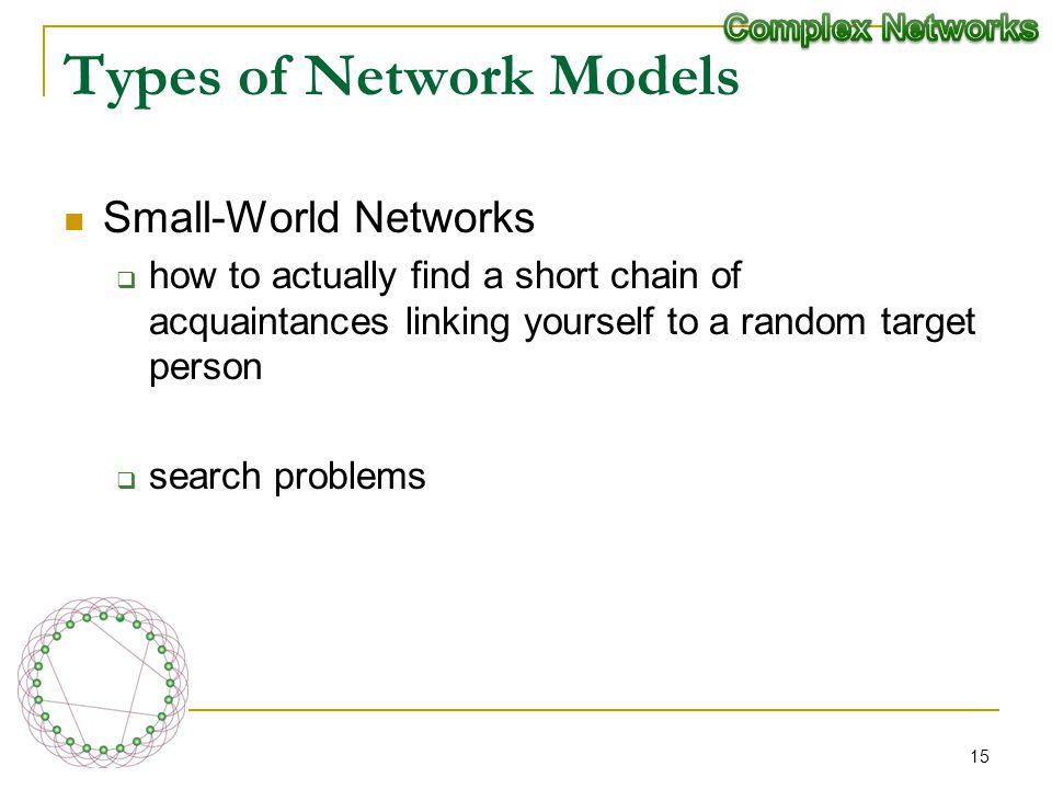 Types of Network Models Small-World Networks how to actually find a short chain of acquaintances linking yourself to a random target person search pro