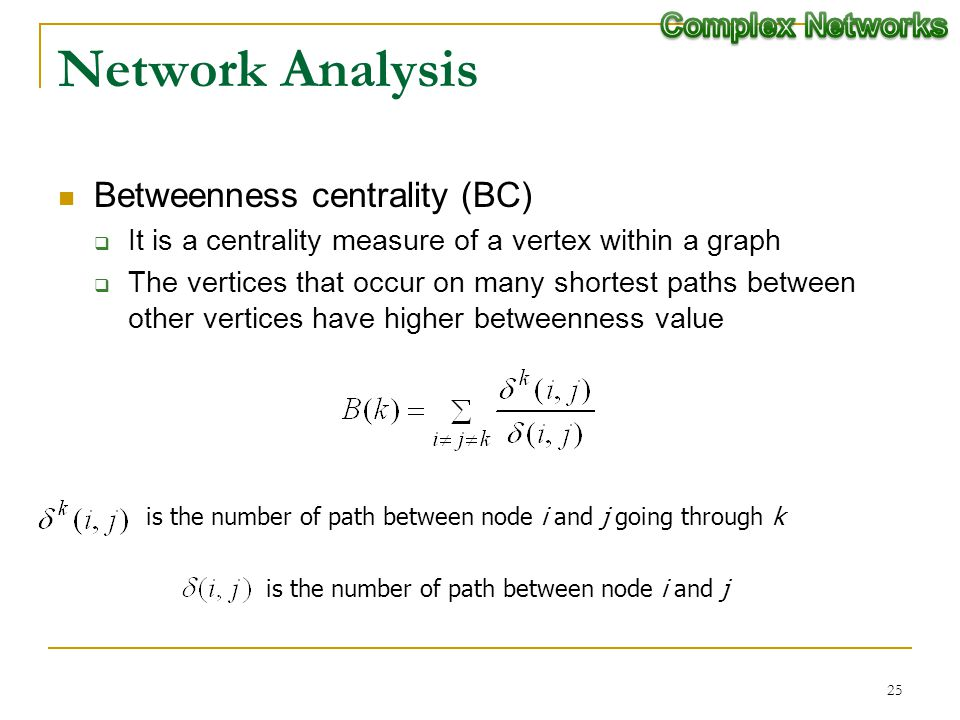 25 Network Analysis Betweenness centrality (BC) It is a centrality measure of a vertex within a graph The vertices that occur on many shortest paths b