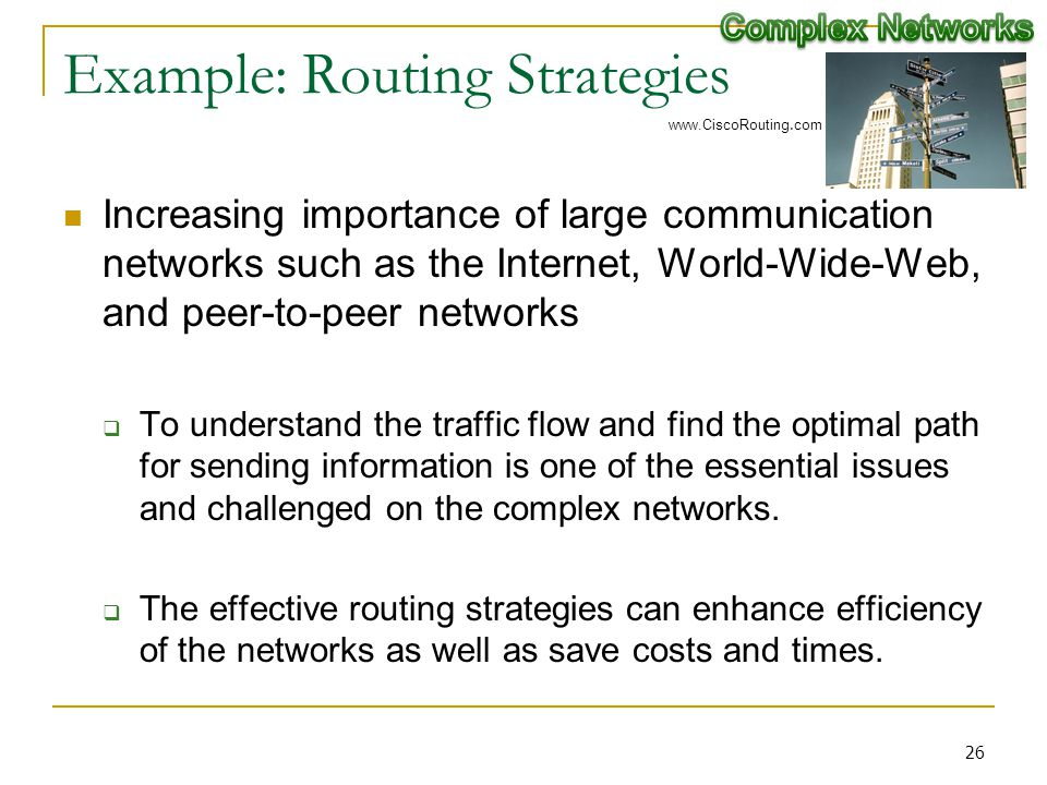 Example: Routing Strategies Increasing importance of large communication networks such as the Internet, World-Wide-Web, and peer-to-peer networks To understand the traffic flow and find the optimal path for sending information is one of the essential issues and challenged on the complex networks.