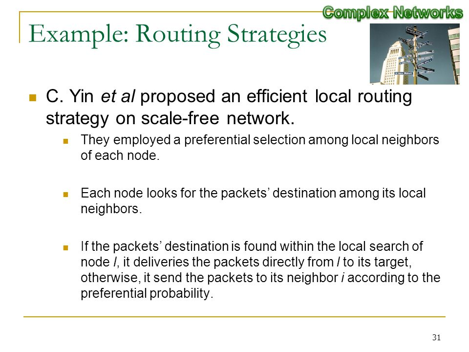 Example: Routing Strategies C. Yin et al proposed an efficient local routing strategy on scale-free network. They employed a preferential selection am