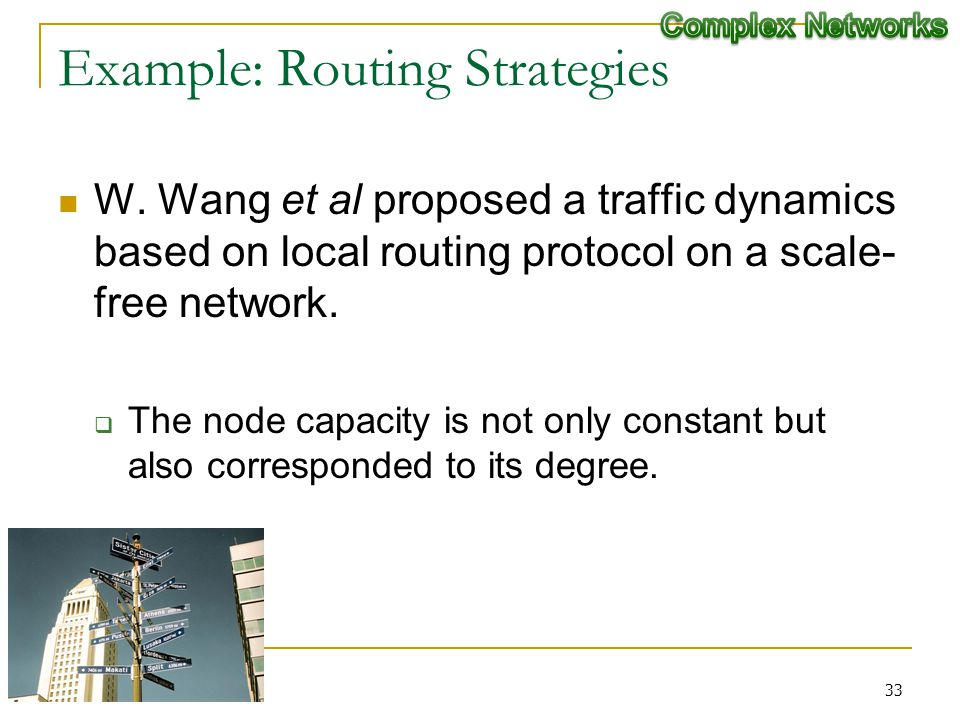 Example: Routing Strategies W. Wang et al proposed a traffic dynamics based on local routing protocol on a scale- free network. The node capacity is n