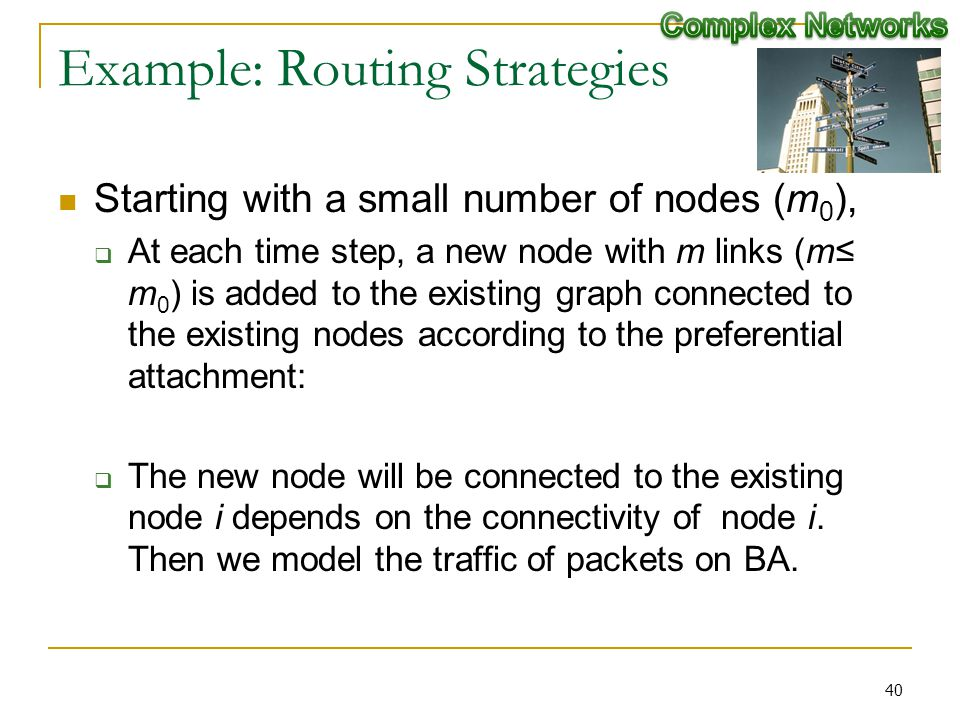 Example: Routing Strategies Starting with a small number of nodes (m 0 ), At each time step, a new node with m links (m m 0 ) is added to the existing