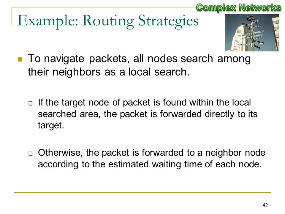 Example: Routing Strategies To navigate packets, all nodes search among their neighbors as a local search. If the target node of packet is found withi