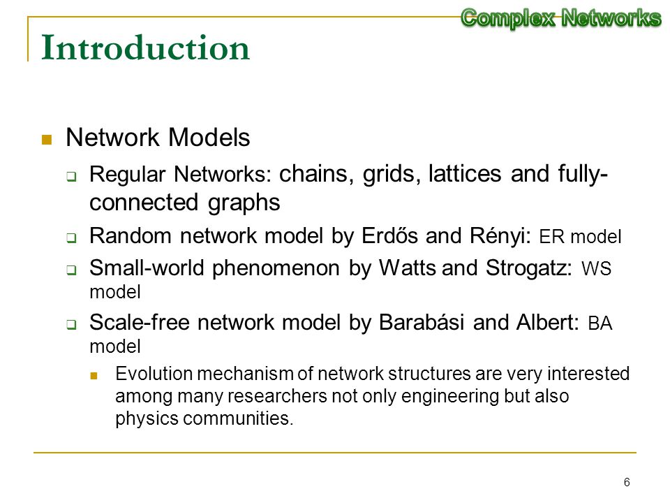 Introduction Network Models Regular Networks: chains, grids, lattices and fully- connected graphs Random network model by Erdős and Rényi: ER model Small-world phenomenon by Watts and Strogatz: WS model Scale-free network model by Barabási and Albert: BA model Evolution mechanism of network structures are very interested among many researchers not only engineering but also physics communities.