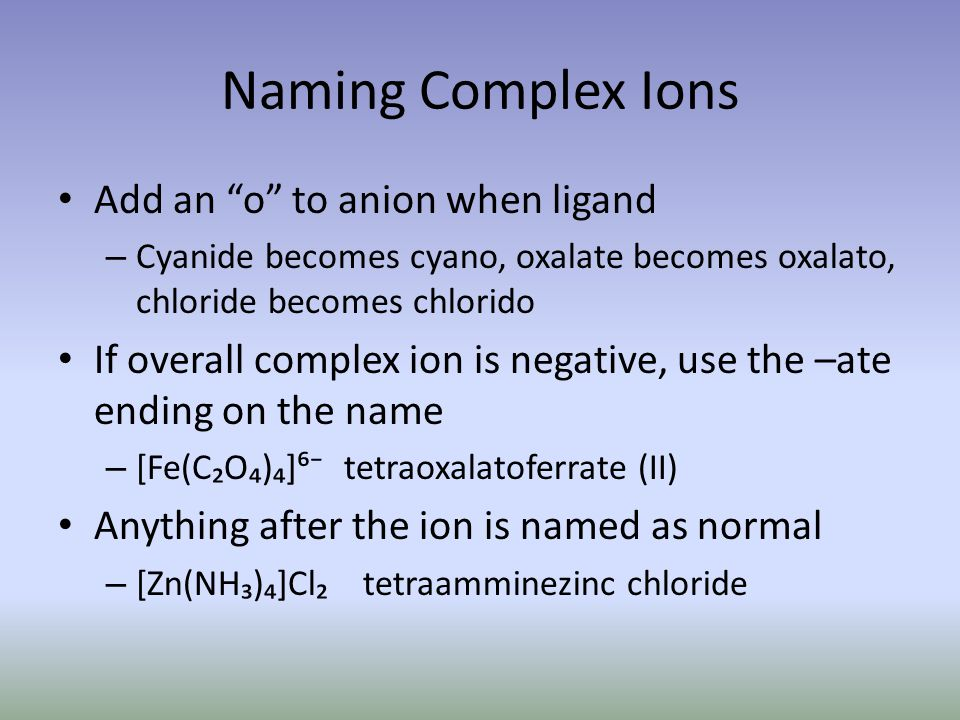 Naming Complex Ions Add an o to anion when ligand – Cyanide becomes cyano, oxalate becomes oxalato, chloride becomes chlorido If overall complex ion is negative, use the –ate ending on the name – [Fe(CO)] tetraoxalatoferrate (II) Anything after the ion is named as normal – [Zn(NH)]Cl tetraamminezinc chloride