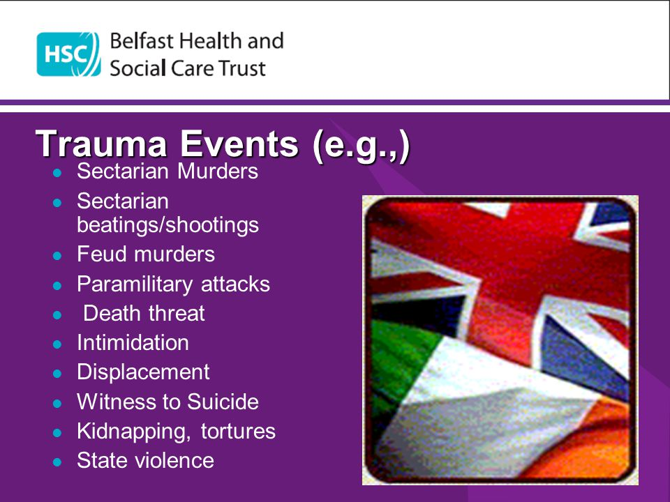 Trauma Events (e.g.,) Sectarian Murders Sectarian beatings/shootings Feud murders Paramilitary attacks Death threat Intimidation Displacement Witness