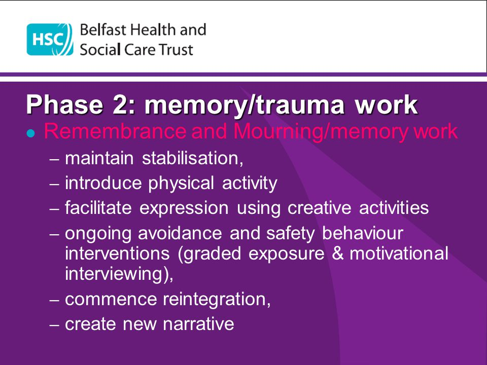 Phase 2: memory/trauma work Remembrance and Mourning/memory work – maintain stabilisation, – introduce physical activity – facilitate expression using