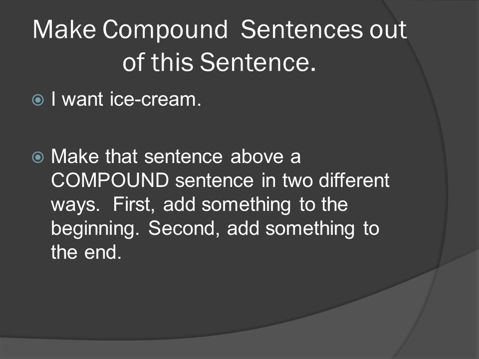 Make Compound Sentences out of this Sentence. I want ice-cream.