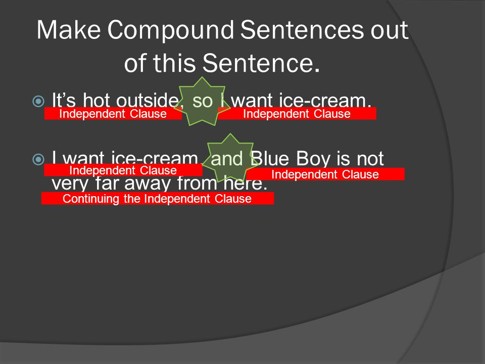 Make Compound Sentences out of this Sentence. Its hot outside, so I want ice-cream.