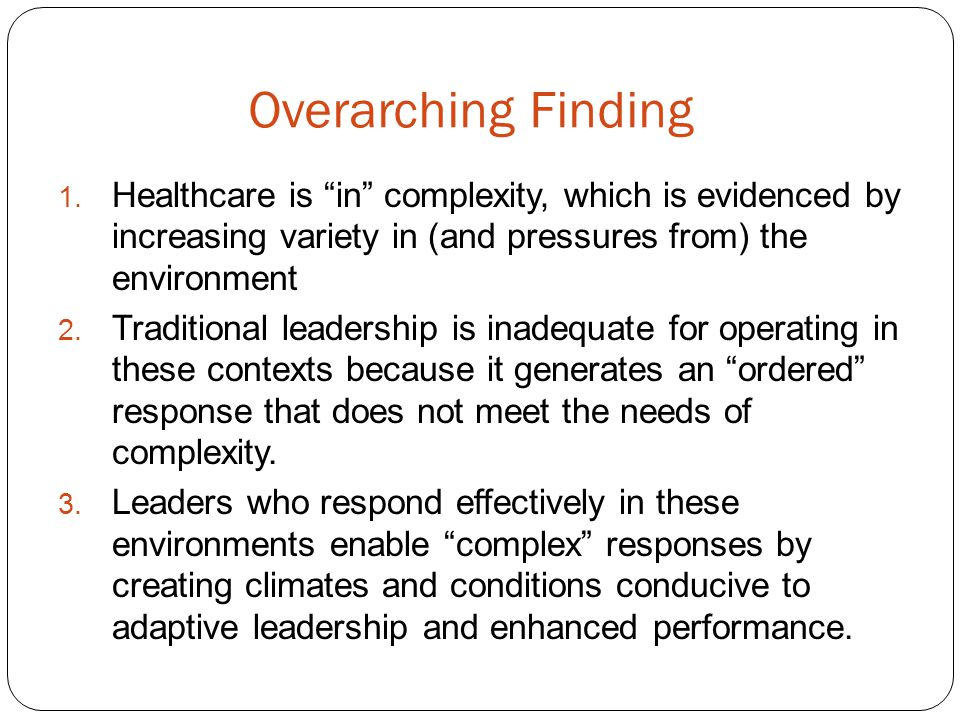 Overarching Finding 1. Healthcare is in complexity, which is evidenced by increasing variety in (and pressures from) the environment 2. Traditional le