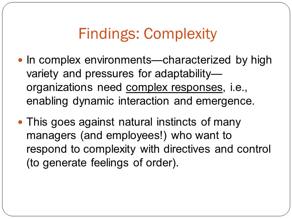 Findings: Complexity In complex environmentscharacterized by high variety and pressures for adaptability organizations need complex responses, i.e., e