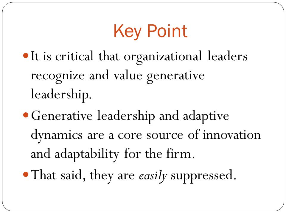 Key Point It is critical that organizational leaders recognize and value generative leadership. Generative leadership and adaptive dynamics are a core
