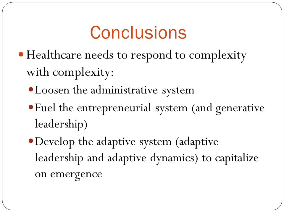 Conclusions Healthcare needs to respond to complexity with complexity: Loosen the administrative system Fuel the entrepreneurial system (and generativ