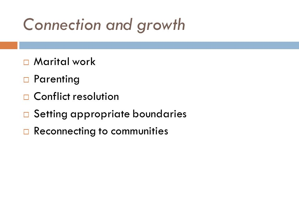Connection and growth Marital work Parenting Conflict resolution Setting appropriate boundaries Reconnecting to communities