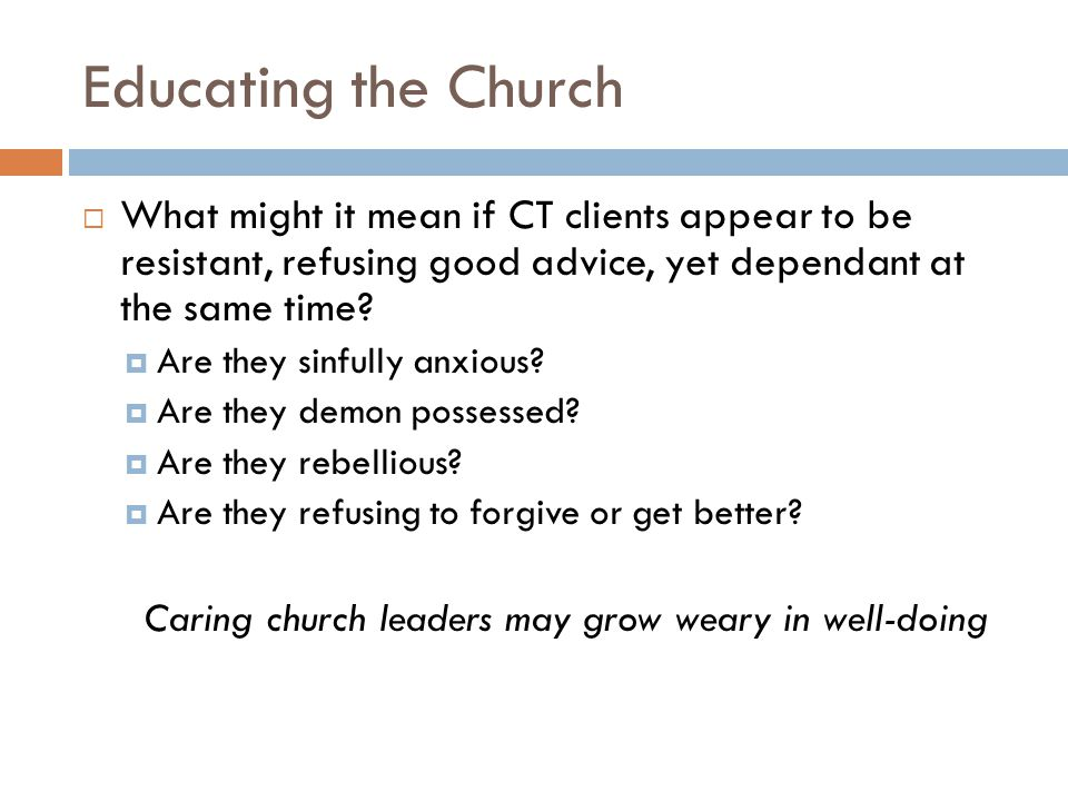 Educating the Church What might it mean if CT clients appear to be resistant, refusing good advice, yet dependant at the same time.