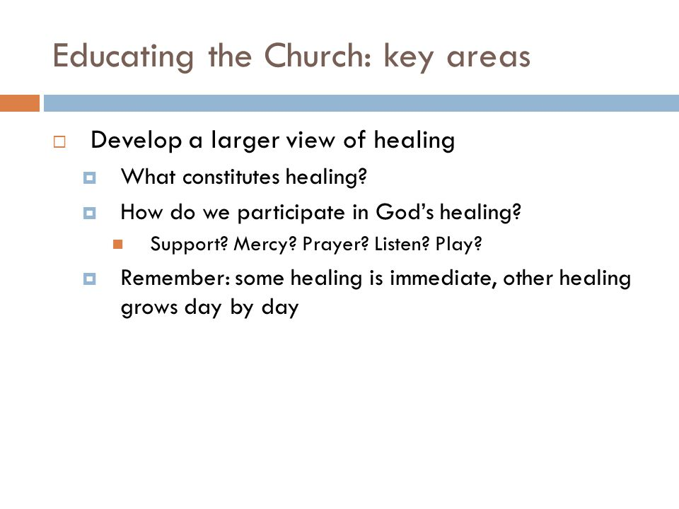 Educating the Church: key areas Develop a larger view of healing What constitutes healing.