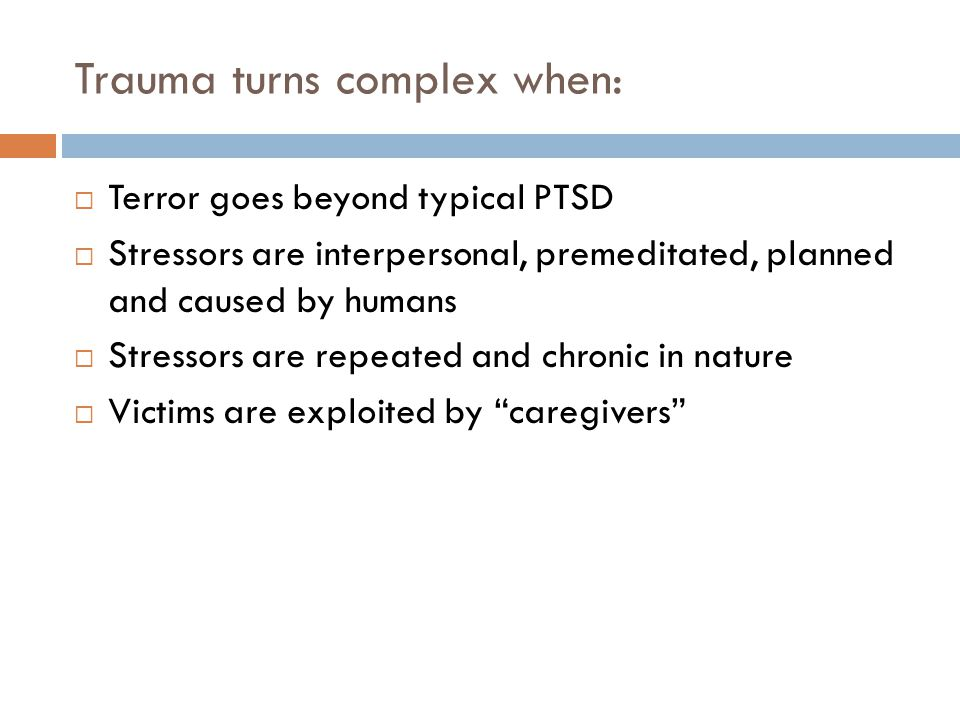Trauma turns complex when: Terror goes beyond typical PTSD Stressors are interpersonal, premeditated, planned and caused by humans Stressors are repeated and chronic in nature Victims are exploited by caregivers