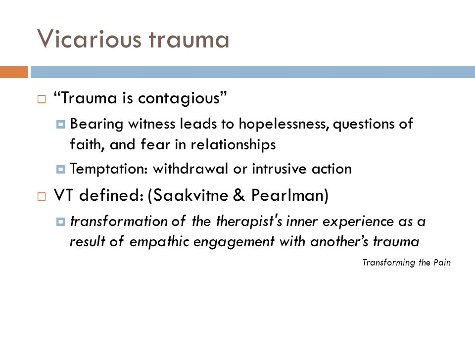 Vicarious trauma Trauma is contagious Bearing witness leads to hopelessness, questions of faith, and fear in relationships Temptation: withdrawal or intrusive action VT defined: (Saakvitne & Pearlman) transformation of the therapist s inner experience as a result of empathic engagement with anothers trauma Transforming the Pain