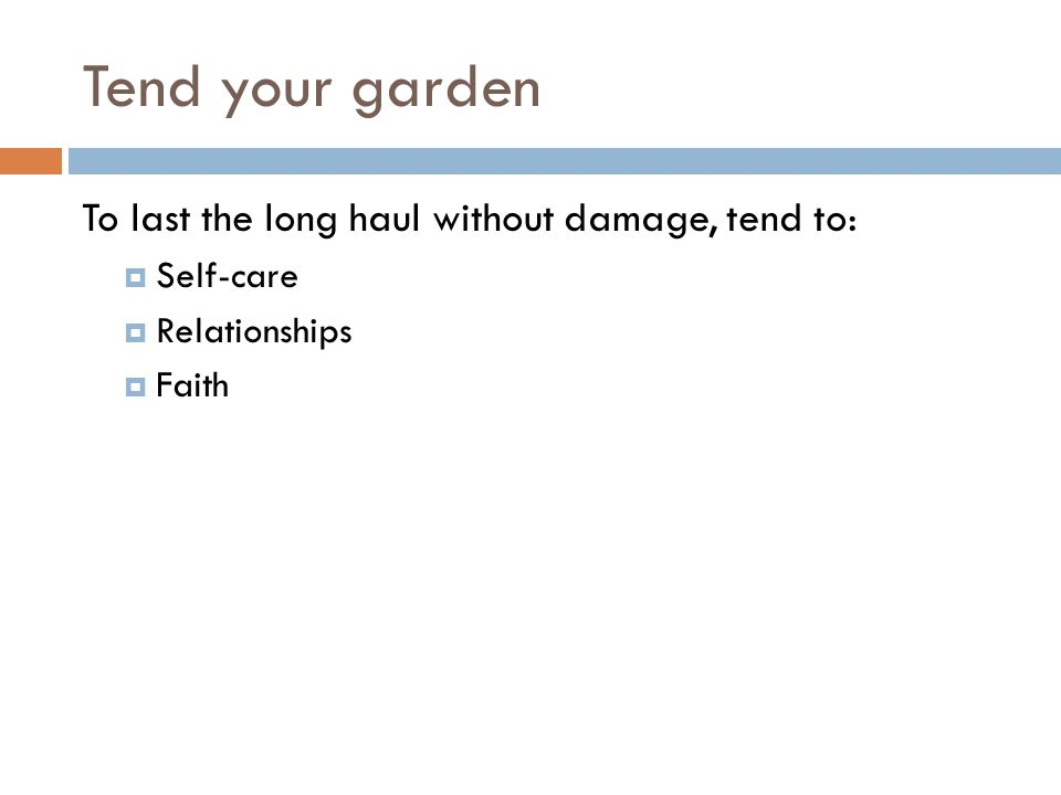 Tend your garden To last the long haul without damage, tend to: Self-care Relationships Faith