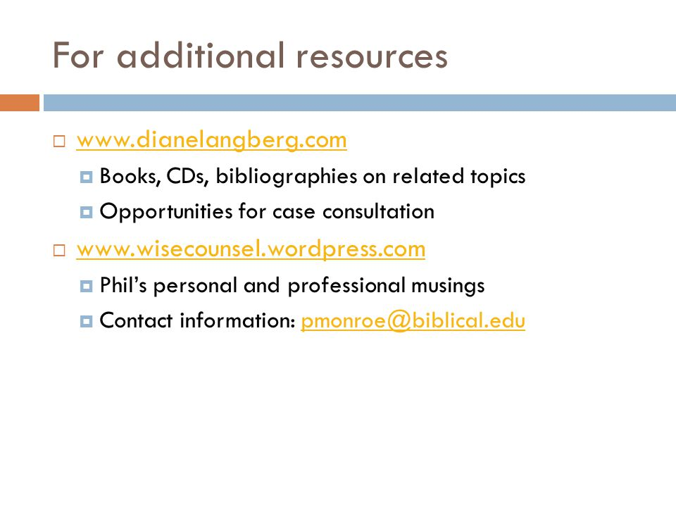 For additional resources www.dianelangberg.com Books, CDs, bibliographies on related topics Opportunities for case consultation www.wisecounsel.wordpress.com Phils personal and professional musings Contact information: pmonroe@biblical.edupmonroe@biblical.edu