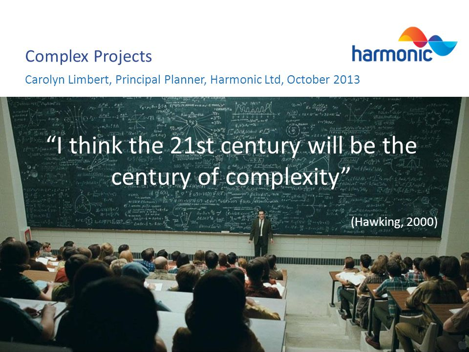 Complex Projects I think the 21st century will be the century of complexity (Hawking, 2000) Carolyn Limbert, Principal Planner, Harmonic Ltd, October 2013