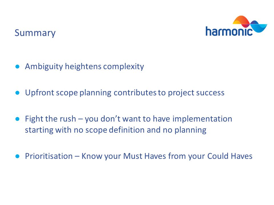 Summary Ambiguity heightens complexity Upfront scope planning contributes to project success Fight the rush – you dont want to have implementation starting with no scope definition and no planning Prioritisation – Know your Must Haves from your Could Haves