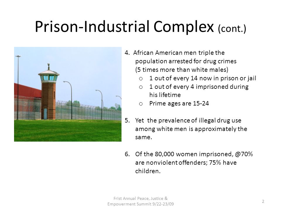 Prison-Industrial Complex (cont.) 7.BIG money & high profits are corrupting the criminal justice system: Billions in prison construction Year-round employment Health benefits & pension Visitation transportation bus & van services Prison industry trade journals w/products like new barbwire, shields, bulletproof vests, electric chairs, cameras, drug/metal detectors, prison clothing, etc.
