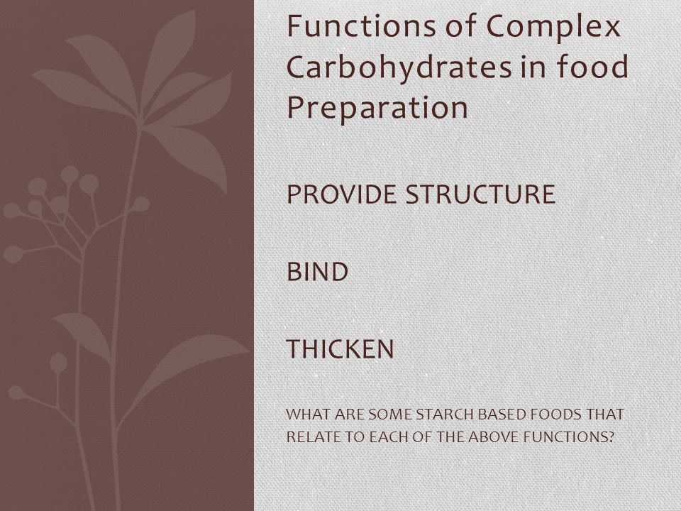 Functions of Complex Carbohydrates in food Preparation PROVIDE STRUCTURE BIND THICKEN WHAT ARE SOME STARCH BASED FOODS THAT RELATE TO EACH OF THE ABOV