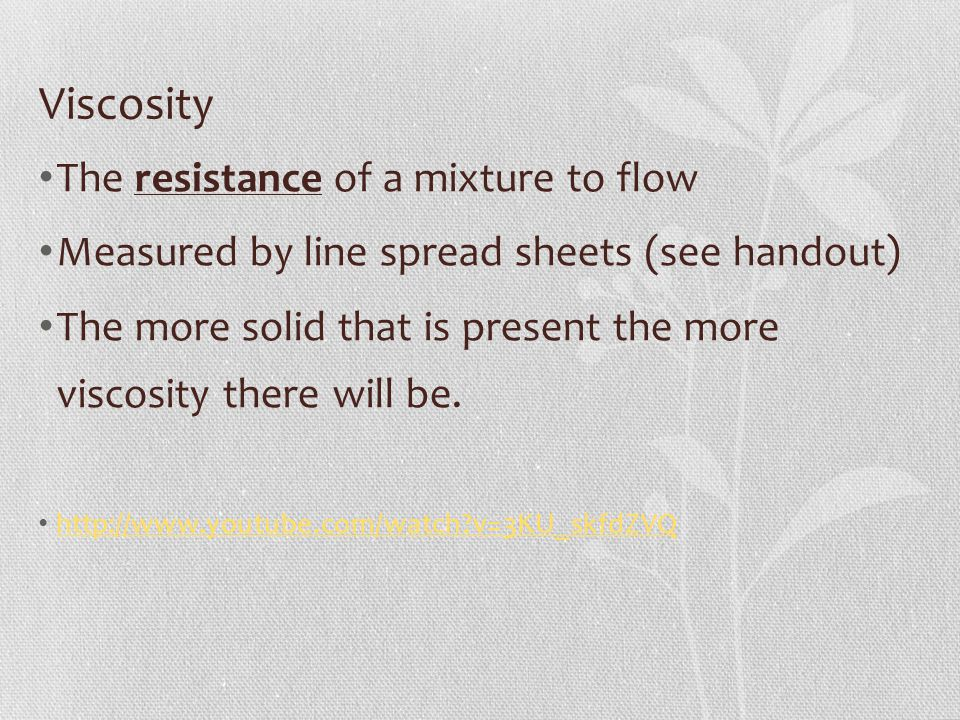 Viscosity The resistance of a mixture to flow Measured by line spread sheets (see handout) The more solid that is present the more viscosity there wil