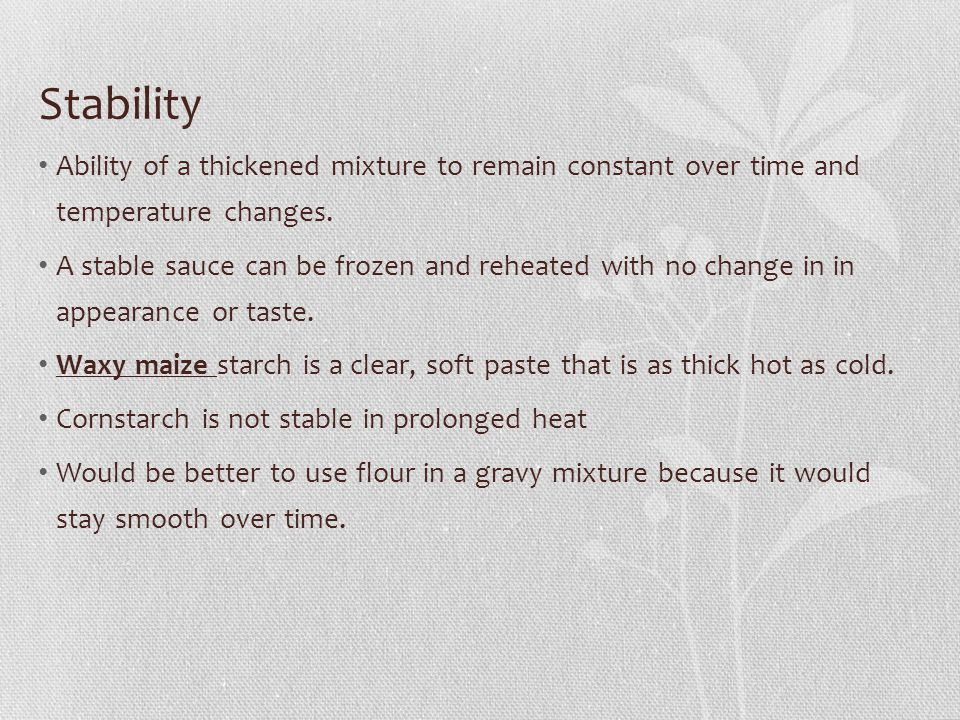 Stability Ability of a thickened mixture to remain constant over time and temperature changes. A stable sauce can be frozen and reheated with no chang