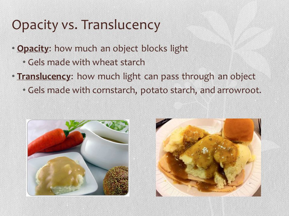 Opacity vs. Translucency Opacity: how much an object blocks light Gels made with wheat starch Translucency: how much light can pass through an object