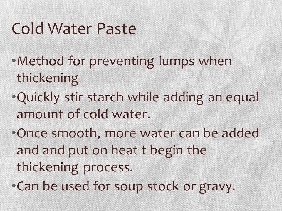 Cold Water Paste Method for preventing lumps when thickening Quickly stir starch while adding an equal amount of cold water. Once smooth, more water c