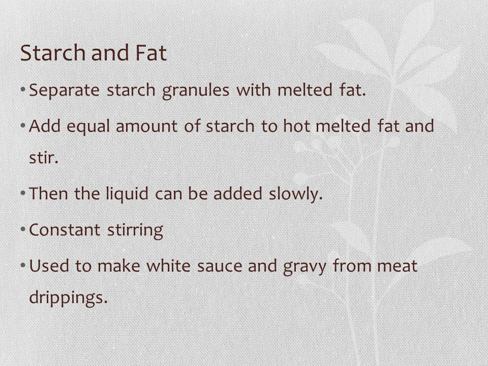 Starch and Fat Separate starch granules with melted fat. Add equal amount of starch to hot melted fat and stir. Then the liquid can be added slowly. C