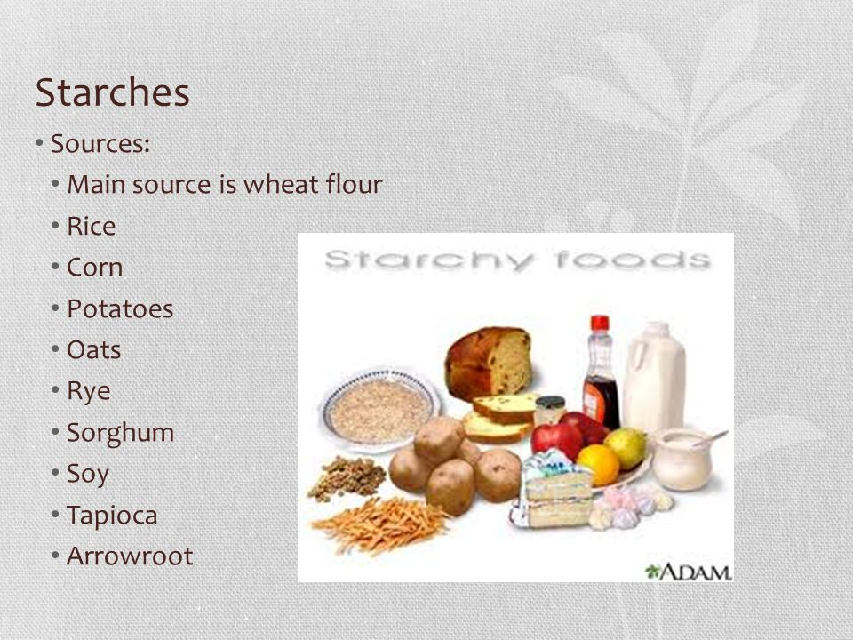 Starches Sources: Main source is wheat flour Rice Corn Potatoes Oats Rye Sorghum Soy Tapioca Arrowroot