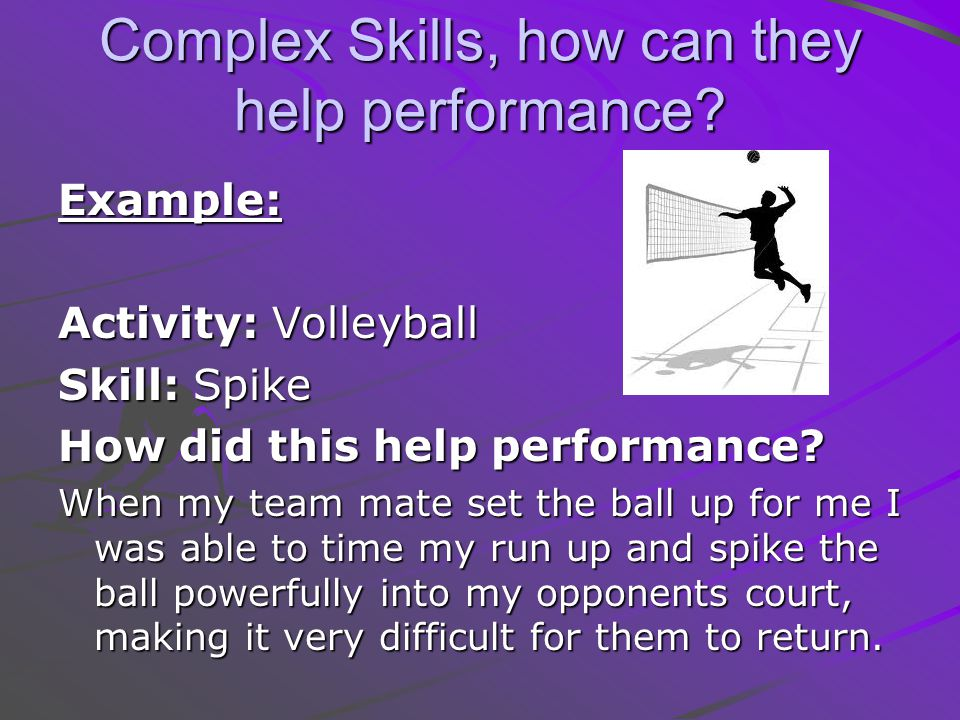 Complex Skills, how can they help performance? Example: Activity: Volleyball Skill: Spike How did this help performance? When my team mate set the bal