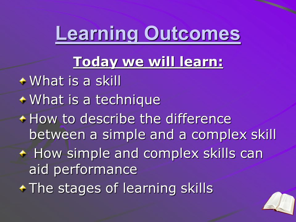 Learning Outcomes Today we will learn: What is a skill What is a technique How to describe the difference between a simple and a complex skill How sim