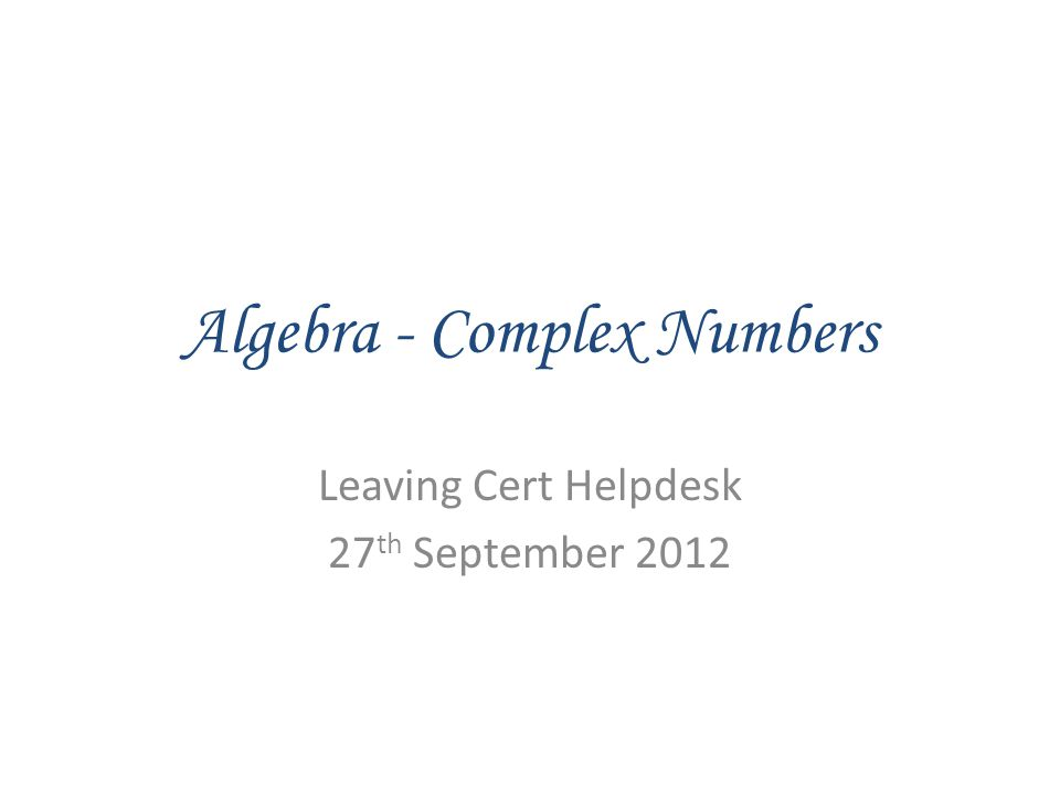 Algebra - Complex Numbers Leaving Cert Helpdesk 27 th September 2012