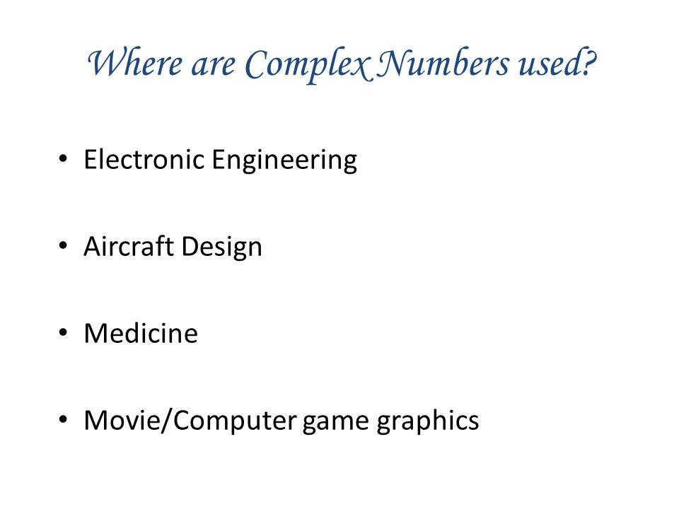 Where are Complex Numbers used? Electronic Engineering Aircraft Design Medicine Movie/Computer game graphics