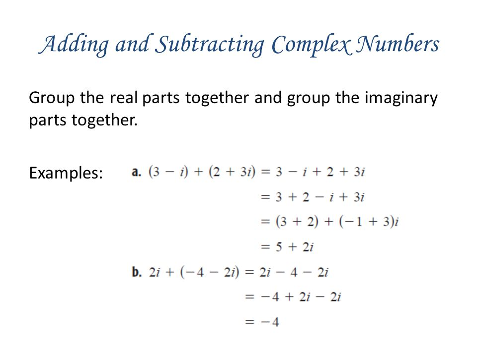 Adding and Subtracting Complex Numbers Group the real parts together and group the imaginary parts together. Examples: