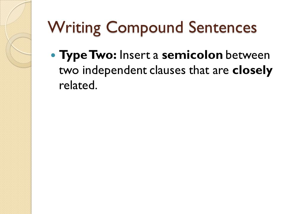 Writing Compound Sentences Type Two: Insert a semicolon between two independent clauses that are closely related.