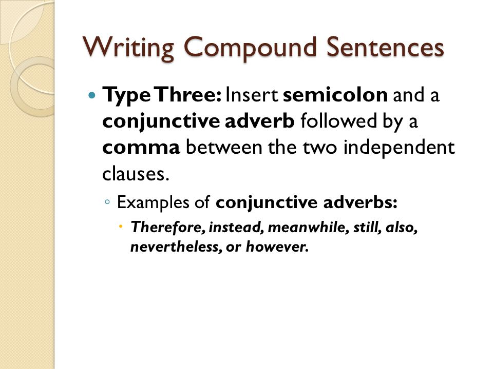 Writing Compound Sentences Type Three: Insert semicolon and a conjunctive adverb followed by a comma between the two independent clauses. Examples of