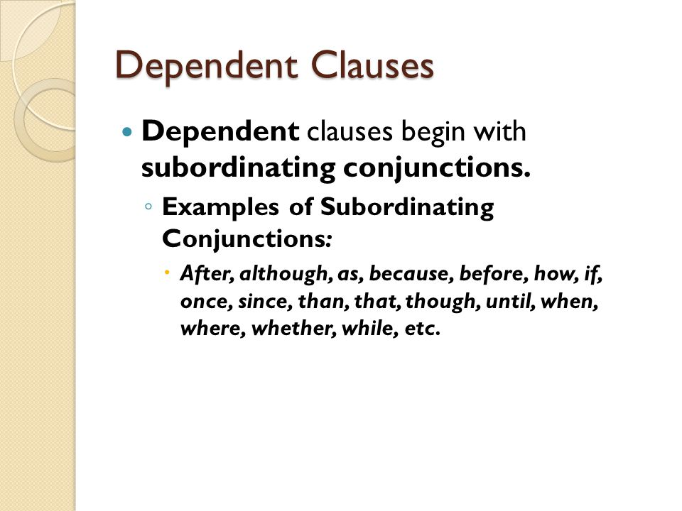 Dependent Clauses Dependent clauses begin with subordinating conjunctions. Examples of Subordinating Conjunctions: After, although, as, because, befor