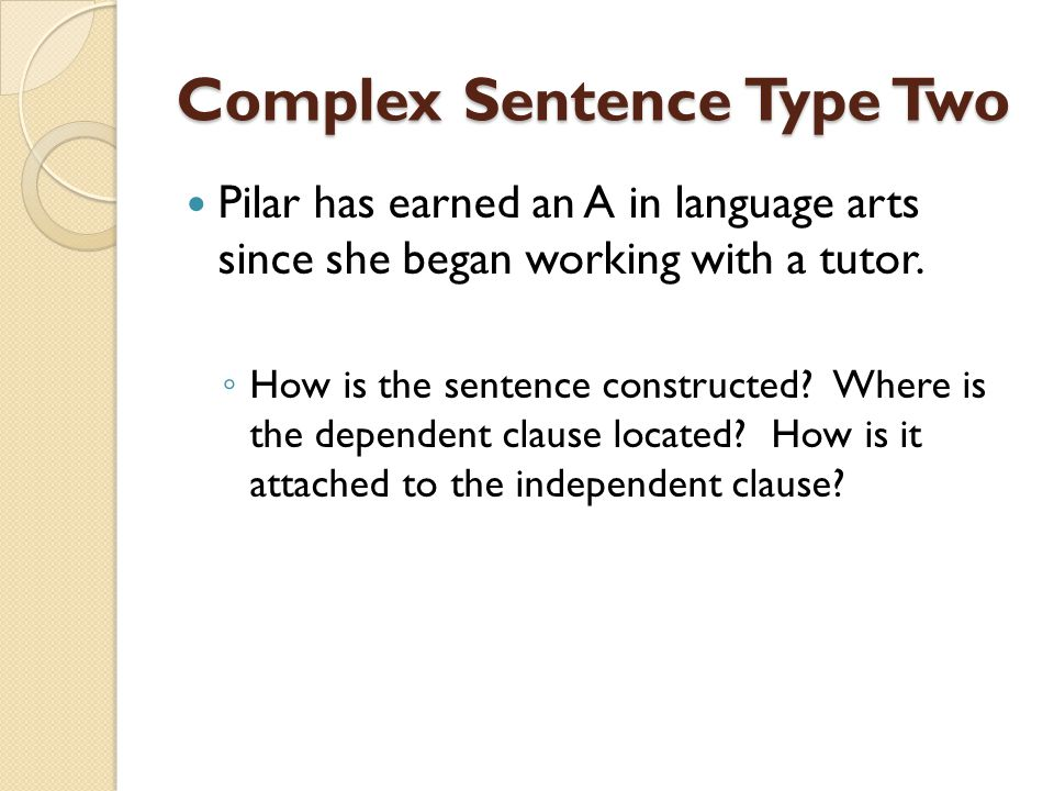 Complex Sentence Type Two Pilar has earned an A in language arts since she began working with a tutor. How is the sentence constructed? Where is the d