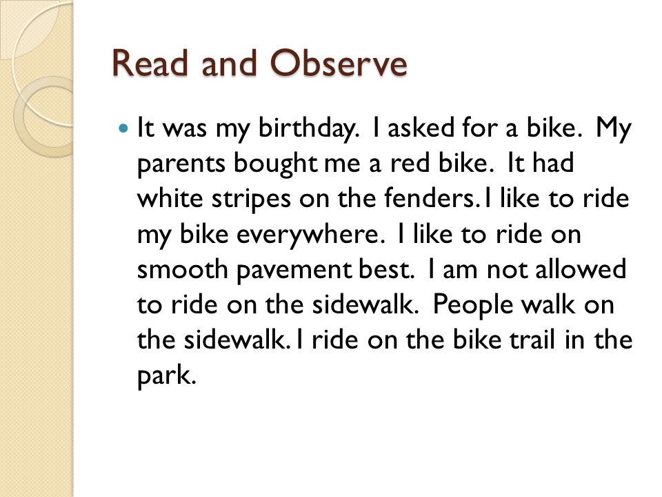 Read and Observe It was my birthday. I asked for a bike. My parents bought me a red bike. It had white stripes on the fenders. I like to ride my bike