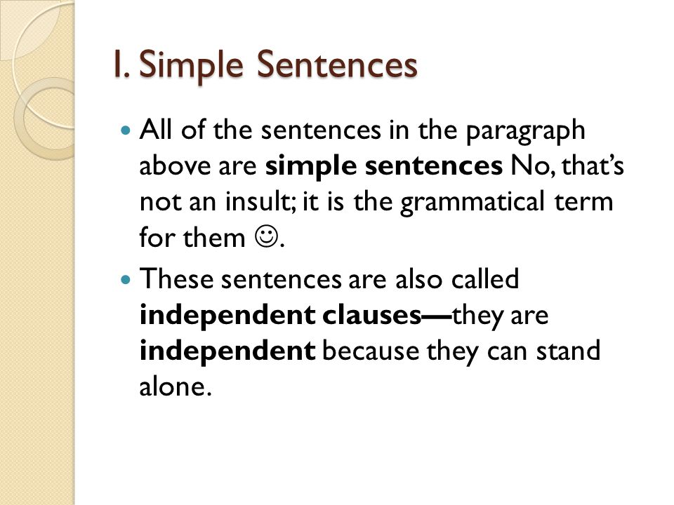 I. Simple Sentences All of the sentences in the paragraph above are simple sentences No, thats not an insult; it is the grammatical term for them. The
