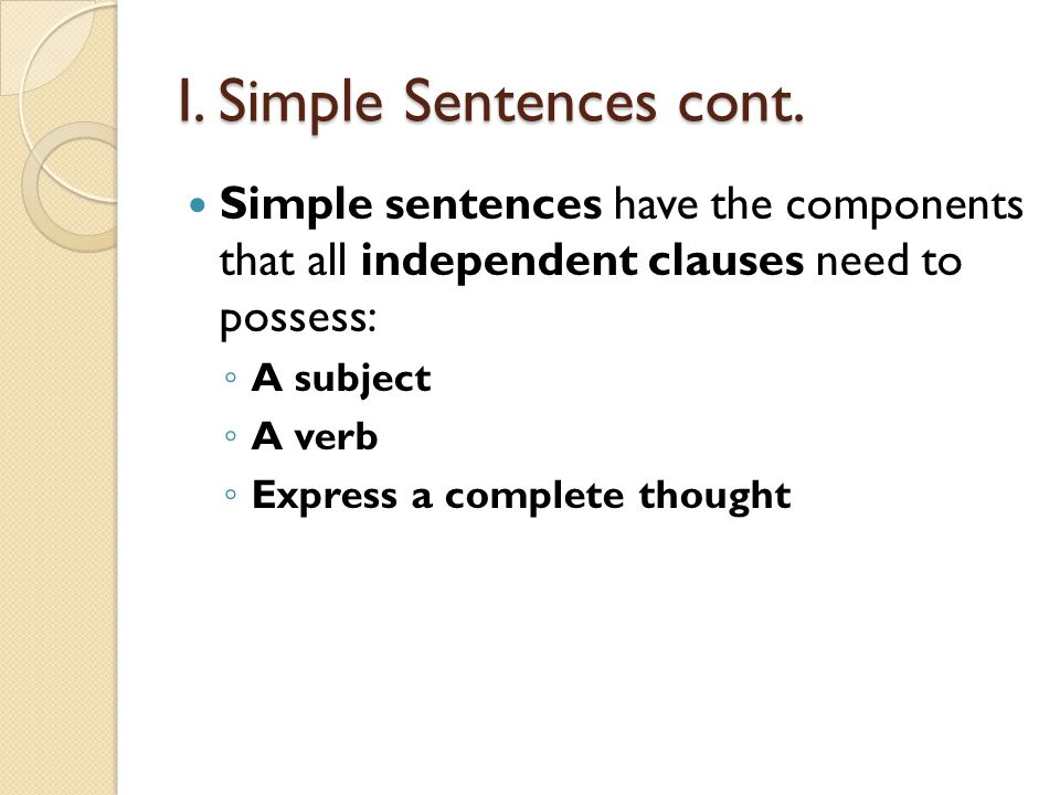 I. Simple Sentences cont. Simple sentences have the components that all independent clauses need to possess: A subject A verb Express a complete thoug