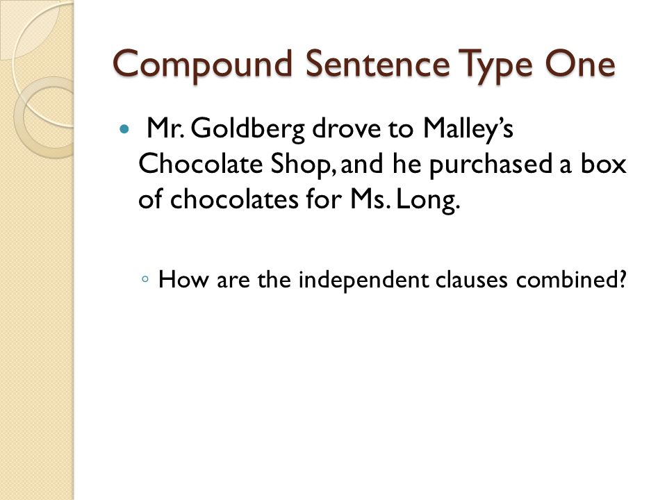 Compound Sentence Type One Mr. Goldberg drove to Malleys Chocolate Shop, and he purchased a box of chocolates for Ms. Long. How are the independent cl